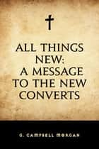 All Things New: A Message to the New Converts ebook by G. Campbell Morgan