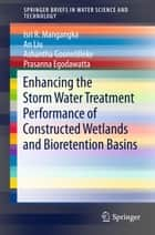 Enhancing the Storm Water Treatment Performance of Constructed Wetlands and Bioretention Basins ebook by Isri R. Mangangka, An Liu, Ashantha Goonetilleke,...