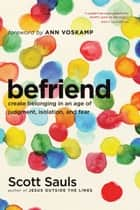 Befriend - Create Belonging in an Age of Judgment, Isolation, and Fear ebook by Scott Sauls, Ann Voskamp