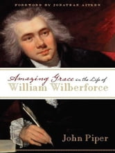 Amazing Grace in the Life of William Wilberforce (Foreword by Jonathan Aitken) ebook by John Piper