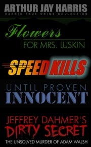Investigative True Crime Starter by Arthur Jay Harris - Cliffhanger first chapters from Flowers for Mrs. Luskin, Speed Kills, Until Proven Innocent, and The Unsolved Murder of Adam Walsh ebook by Arthur Jay Harris