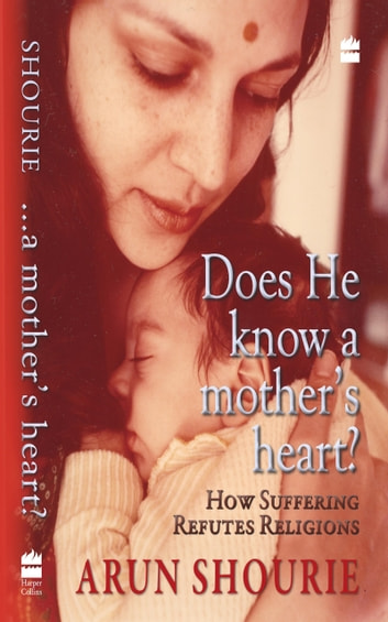 Does He Know A Mothers Heart : How Suffering Refutes Religion ebook by Arun Shourie