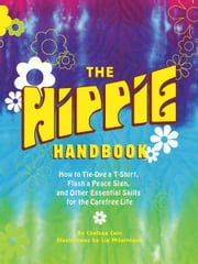 The Hippie Handbook - How to Tie-Dye a T-Shirt, Flash a Peace Sign, and Other Essential Skills for the Carefree Life ebook by Chelsea Cain,Lia Miternique