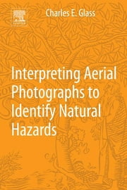 Interpreting Aerial Photographs to Identify Natural Hazards ebook by Charles E. Glass