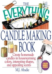 The Everything Candlemaking Book: Create Homemade Candles in House-Warming Colors, Interesting Shapes, and Appealing Scents ebook by Marie-Jeanne Abadie