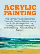Acrylic Painting: The Ultimate Crash Course To Acrylic Painting - Discover the Art of Acrylic Painting for Still Life ebook by James Lee
