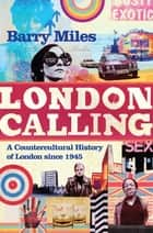 London Calling - A Countercultural History of London since 1945 ebook by Barry Miles