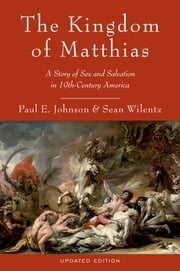 The Kingdom of Matthias - A Story of Sex and Salvation in 19th-Century America ebook by Paul E. Johnson,Sean Wilentz