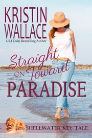 Straight On Toward Paradise - Shellwater Key Tale (Book 2) ebook by Kristin Wallace