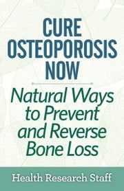 Cure Osteoporosis Now: Natural Ways To Prevent and Reverse Bone Loss ebook by Health Research Staff