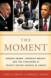 The Moment - Barack Obama, Jeremiah Wright, and the Firestorm at Trinity United Church of Christ ebook by Carl A. Grant,Shelby J. Grant