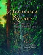 Ayahuasca Reader - Encounters with the Amazon's Sacred Vine ebook by Luis Eduardo Luna, Steven F. White