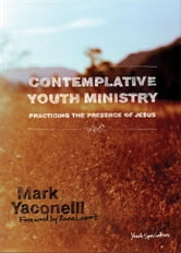 Contemplative Youth Ministry - Practicing the Presence of Jesus ebook by Mark Yaconelli