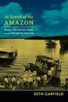 In Search of the Amazon - Brazil, the United States, and the Nature of a Region eBook by Seth Garfield