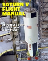 Saturn V Flight Manual: Astronaut's Guide to the Apollo Moon Rocket ebook by Progressive Management