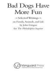 Bad Dogs Have More Fun - Selected Writings on Animals, Family and Life by John Grogan for The Philadelphia Inquirer ebook by John Grogan