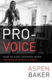 Pro-Voice - How to Keep Listening When the World Wants a Fight ebook by Aspen Baker