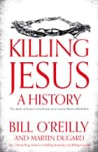 Killing Jesus - A History ebook by Martin Dugard, Bill O'Reilly