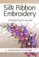 Silk Ribbon Embroidery ebook by J. Marsha Michler