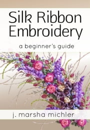 Silk Ribbon Embroidery - A Beginner's Guide ebook by J. Marsha Michler