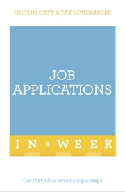 Job Applications In A Week - Get That Job In Seven Simple Steps ebook by Patricia Scudamore,Hilton Catt