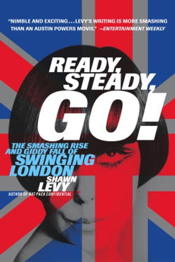 Ready, Steady, Go! - The Smashing Rise and Giddy Fall of Swinging London ebook by Shawn Levy