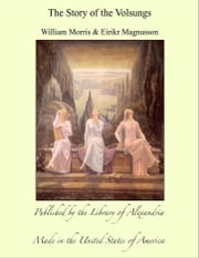 The Story of The Volsungs (Volsunga Saga) With Excerpts from The Poetic Edda ebook by William Morris