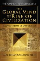 The Global Mind and the Rise of Civilization ebook by Carl Johan Calleman Ph.D.