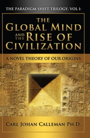 The Global Mind and the Rise of Civilization - A Novel Theory of Our Origins ebook by Carl Johan Calleman Ph.D.