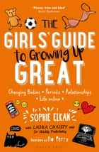 The Girls' Guide to Growing Up Great - Changing Bodies, Periods, Relationships, Life Online eBook by Sophie Elkan, Laura Chaisty, Dr Maddy Podichetty,...