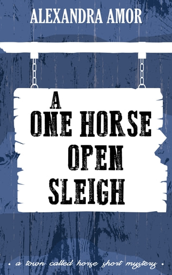 A One Horse Open Sleigh - A Town Called Horse Short Mystery ebook by Alexandra Amor