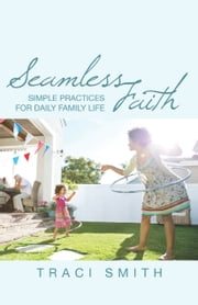 Seamless Faith - Simple Practices for Daily Family Life ebook by Traci Smith