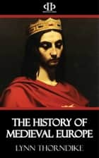 The History of Medieval Europe ebook by Lynn Thorndike