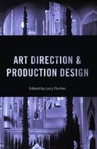 Art Direction and Production Design ebook by Lucy Fischer, Lucy Fischer, Mark Shiel,...