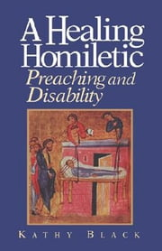 A Healing Homiletic - Preaching and Disability ebook by Kathy Black
