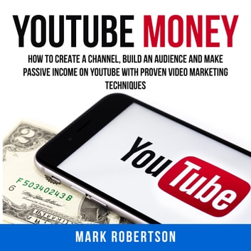 Youtube Money: How To Create a Channel, Build an Audience and Make Passive Income on YouTube With Proven Video Marketing Techniques audiobook by Mark Robertson