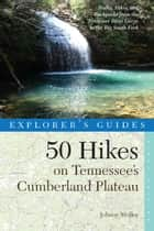 Explorer's Guide 50 Hikes on Tennessee's Cumberland Plateau: Walks, Hikes, and Backpacks from the Tennessee River Gorge to the Big South Fork and throughout the Cumberlands (Explorer's 50 Hikes) ebook by Johnny Molloy