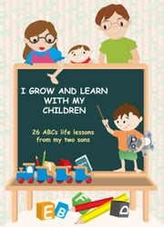 I Grow and Learn with My Children: 26 ABCs life lessons from my two sons ebook by Peter Tao