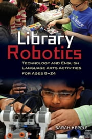 Library Robotics: Technology and English Language Arts Activities for Ages 8–24 ebook by Sarah Kepple