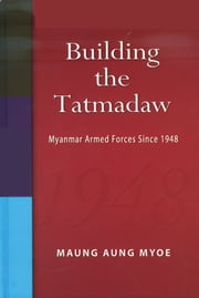 Building the Tatmadaw: Myanmar Armed Forces Since 1948 ebook by Maung Aung Myoe