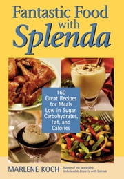Fantastic Food with Splenda - 160 Great Recipes for Meals Low in Sugar, Carbohydrates, Fat, and Calories ebook by Marlene Koch