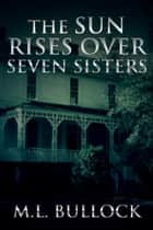 The Sun Rises Over Seven Sisters ebook by M.L. Bullock