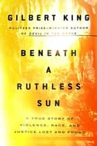 Beneath a Ruthless Sun - A True Story of Violence, Race, and Justice Lost and Found eBook by Gilbert King