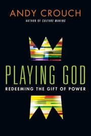 Playing God - Redeeming the Gift of Power ebook by Andy Crouch