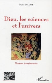 Dieu les sciences et l'univers - L'homme interplanétaire ebook by Pierre Egloff