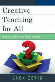 Creative Teaching for All - In the Box, Out of the Box, and Off the Walls ebook by Jack Zevin