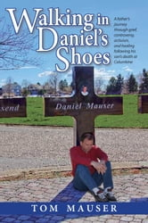 Walking in Daniel's Shoes - A Father's Journey Through Grief, Controversy, Activism, and Healing Following His Son's Death at Columbine ebook by Tom Mauser