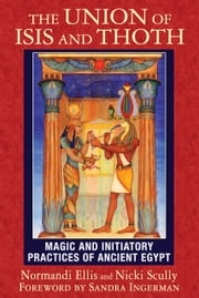 The Union of Isis and Thoth - Magic and Initiatory Practices of Ancient Egypt ebook by Normandi Ellis,Nicki Scully,Sandra Ingerman
