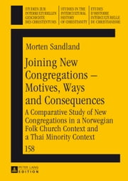 Joining New Congregations - Motives, Ways and Consequences - A Comparative Study of New Congregations in a Norwegian Folk Church Context and a Thai Minority Context ebook by Morten Sandland
