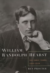 William Randolph Hearst: The Early Years, 1863-1910 ebook by Ben Procter